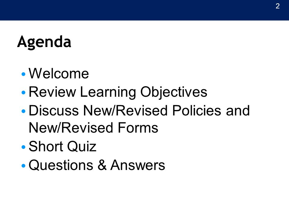 Agenda Welcome Review Learning Objectives Discuss New/Revised Policies and New/Revised Forms Short Quiz Questions & Answers 2