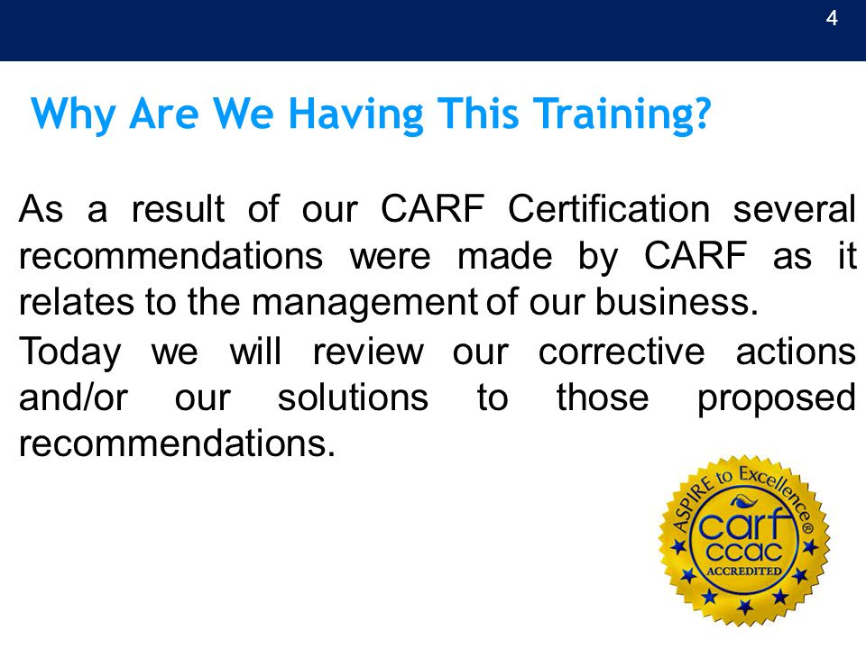 Why Are We Having This Training? As a result of our CARF Certification several recommendations were made by CARF as it relates to the management of ou