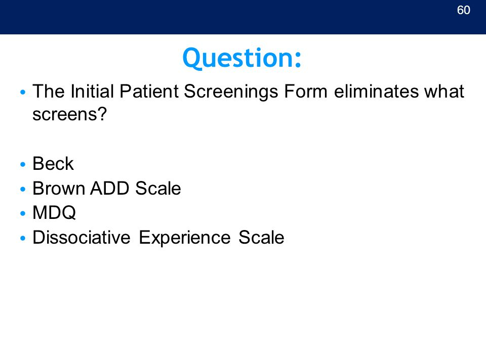 Question: The Initial Patient Screenings Form eliminates what screens? Beck Brown ADD Scale MDQ Dissociative Experience Scale 60