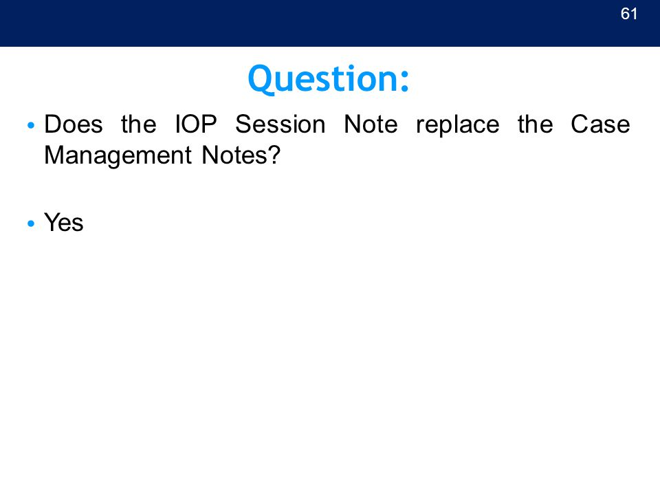 Question: Does the IOP Session Note replace the Case Management Notes? Yes 61