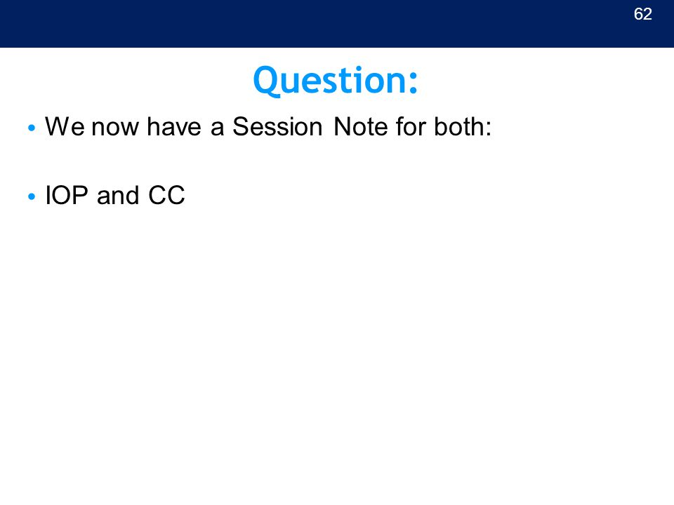 Question: We now have a Session Note for both: IOP and CC 62
