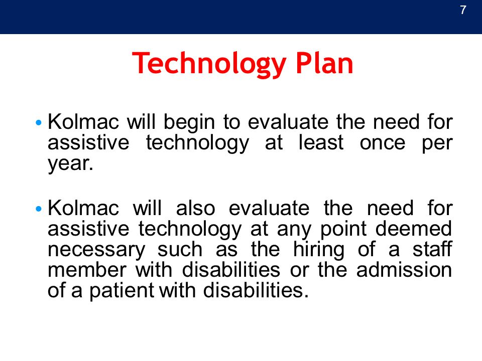 Technology Plan Kolmac will begin to evaluate the need for assistive technology at least once per year. Kolmac will also evaluate the need for assisti