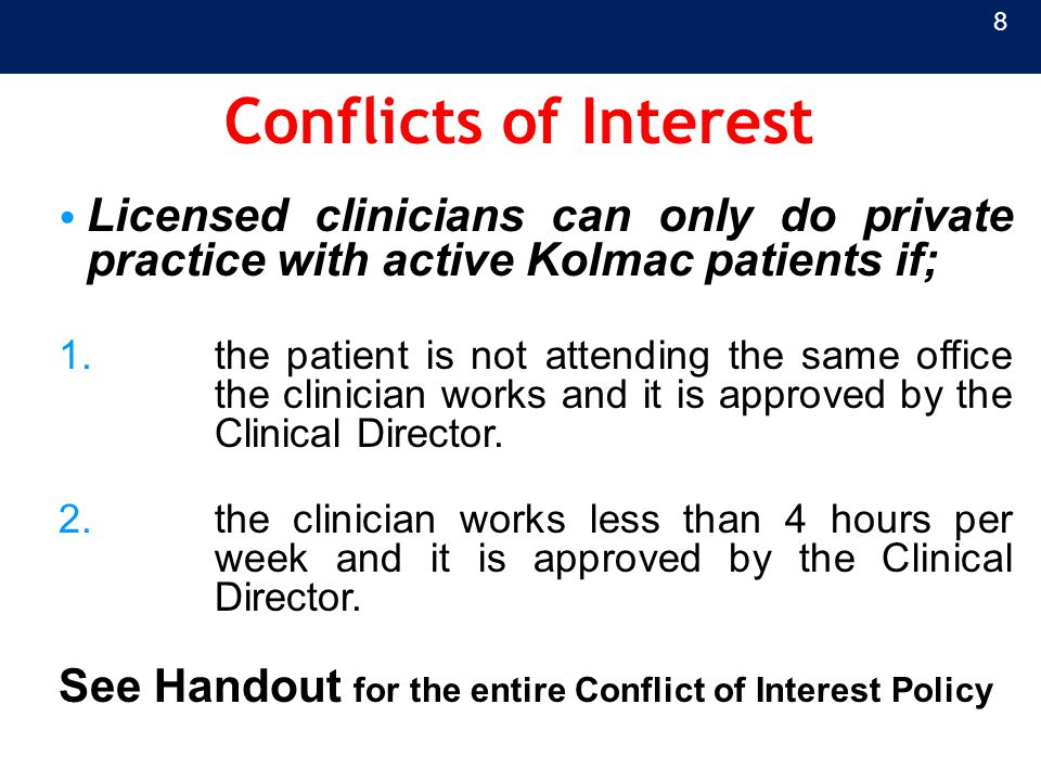 Conflicts of Interest Licensed clinicians can only do private practice with active Kolmac patients if; 1.the patient is not attending the same office