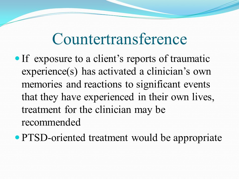 Countertransference If exposure to a client's reports of traumatic experience(s) has activated a clinician's own memories and reactions to significant