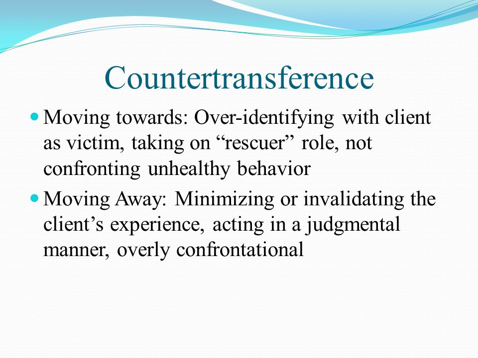 Countertransference Moving towards: Over-identifying with client as victim, taking on rescuer role, not confronting unhealthy behavior Moving Away: Minimizing or invalidating the client's experience, acting in a judgmental manner, overly confrontational