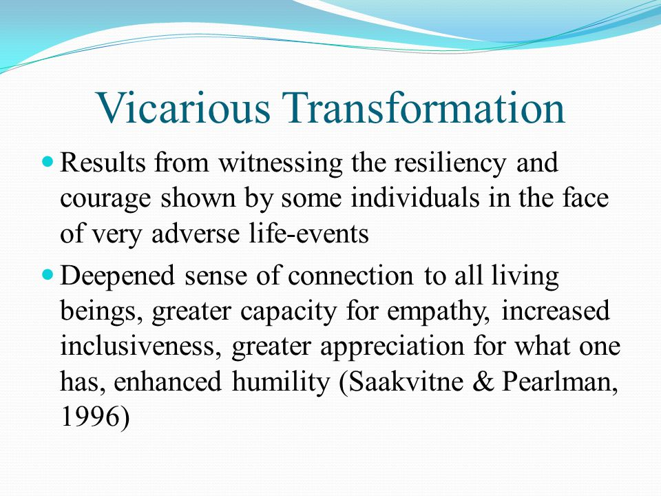 Vicarious Transformation Results from witnessing the resiliency and courage shown by some individuals in the face of very adverse life-events Deepened
