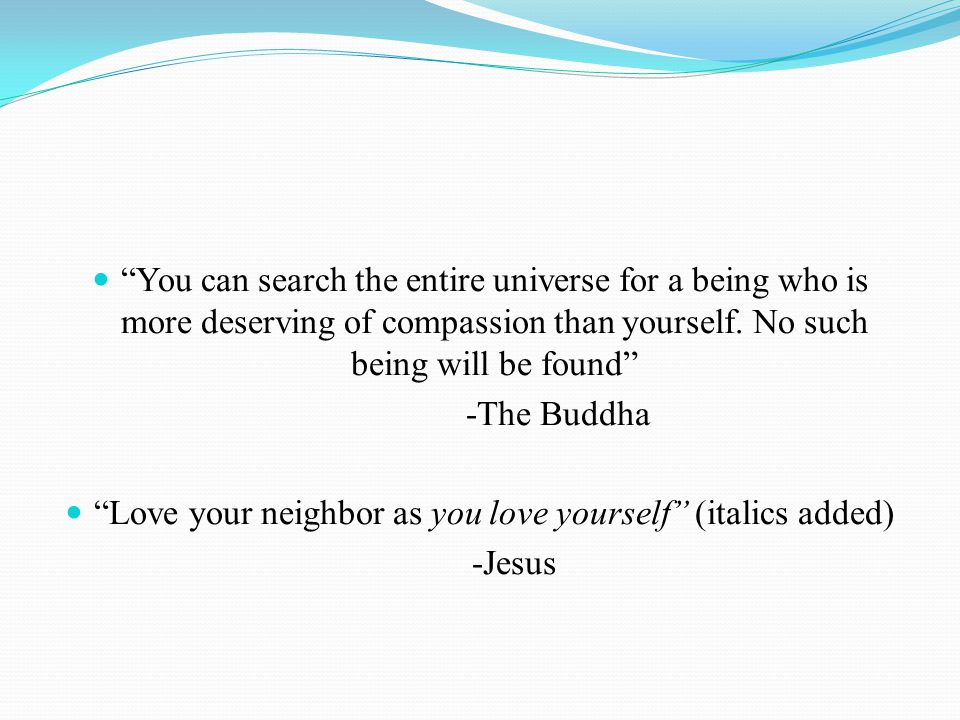 You can search the entire universe for a being who is more deserving of compassion than yourself.