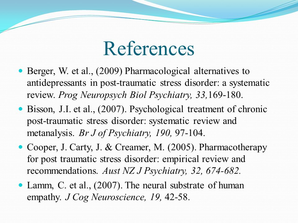 References Berger, W. et al., (2009) Pharmacological alternatives to antidepressants in post-traumatic stress disorder: a systematic review. Prog Neur