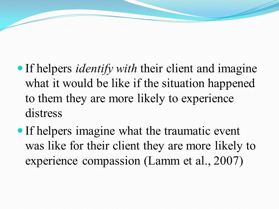 Over-identifying with a client and his/her experience is more likely to occur if the professional has had a similar experience (either directly of vicariously) Over-identification may also occur in less experienced clinicians