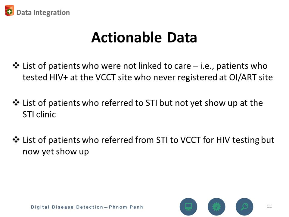  List of patients who were not linked to care – i.e., patients who tested HIV+ at the VCCT site who never registered at OI/ART site  List of patients who referred to STI but not yet show up at the STI clinic  List of patients who referred from STI to VCCT for HIV testing but now yet show up Actionable Data