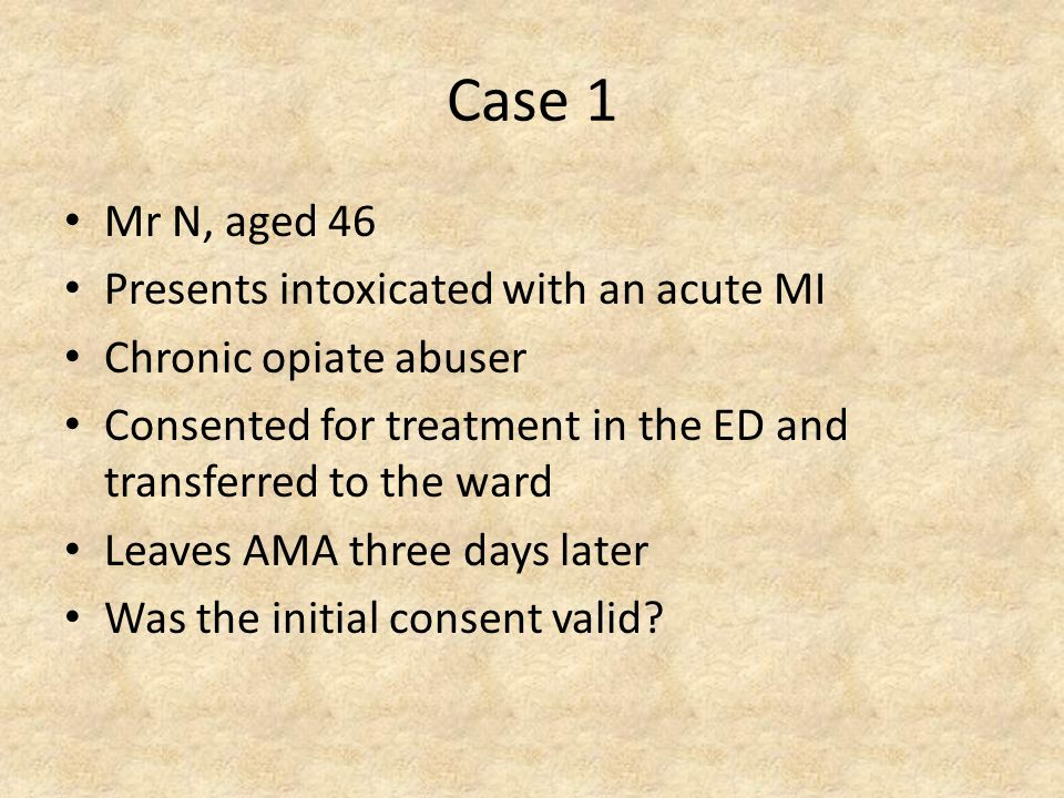 Case 1 Mr N, aged 46 Presents intoxicated with an acute MI Chronic opiate abuser Consented for treatment in the ED and transferred to the ward Leaves AMA three days later Was the initial consent valid