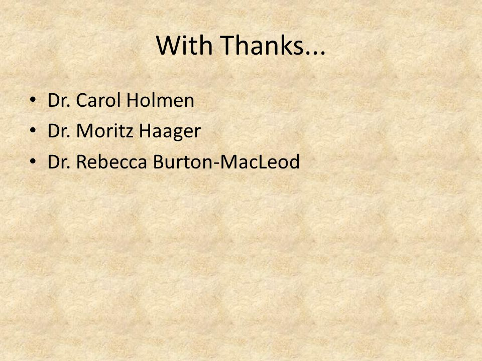 With Thanks... Dr. Carol Holmen Dr. Moritz Haager Dr. Rebecca Burton-MacLeod