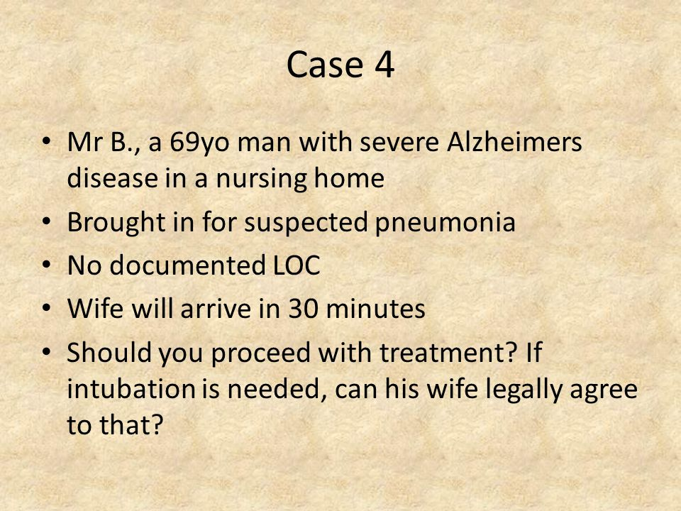 Case 4 Mr B., a 69yo man with severe Alzheimers disease in a nursing home Brought in for suspected pneumonia No documented LOC Wife will arrive in 30 minutes Should you proceed with treatment.