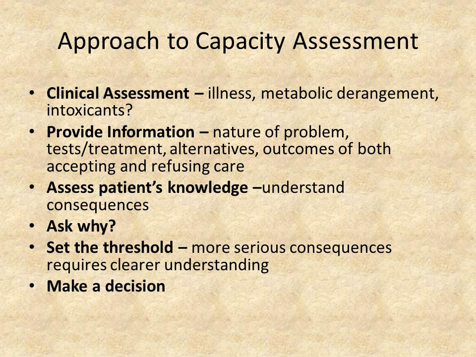 Approach to Capacity Assessment Clinical Assessment – illness, metabolic derangement, intoxicants.