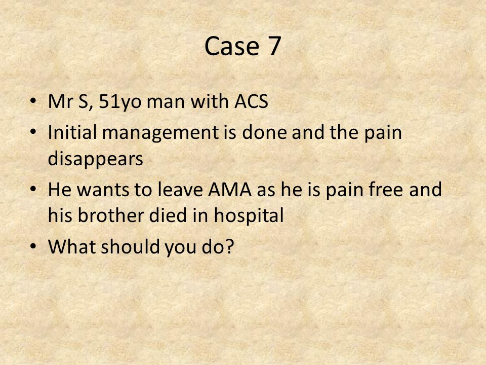 Case 7 Mr S, 51yo man with ACS Initial management is done and the pain disappears He wants to leave AMA as he is pain free and his brother died in hospital What should you do