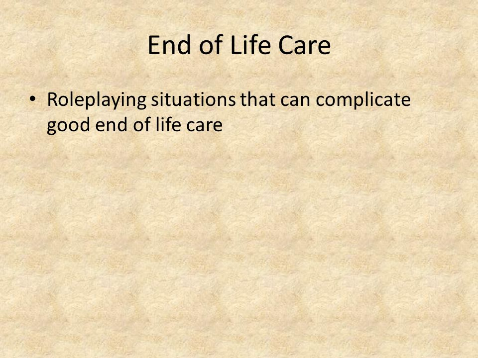 End of Life Care Roleplaying situations that can complicate good end of life care