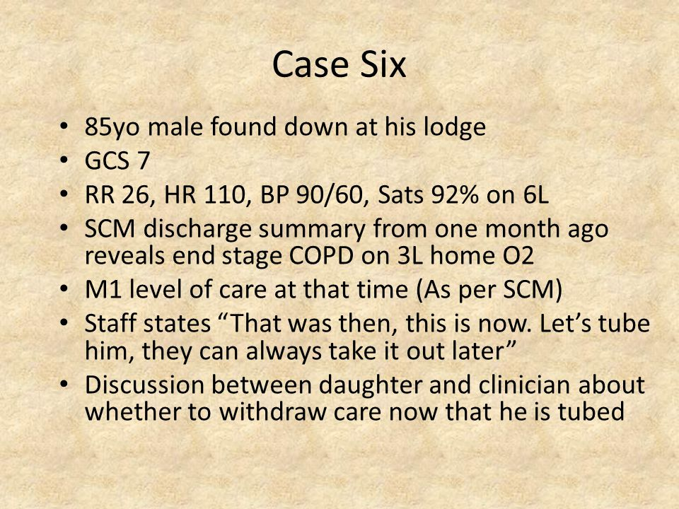 Case Six 85yo male found down at his lodge GCS 7 RR 26, HR 110, BP 90/60, Sats 92% on 6L SCM discharge summary from one month ago reveals end stage COPD on 3L home O2 M1 level of care at that time (As per SCM) Staff states That was then, this is now.