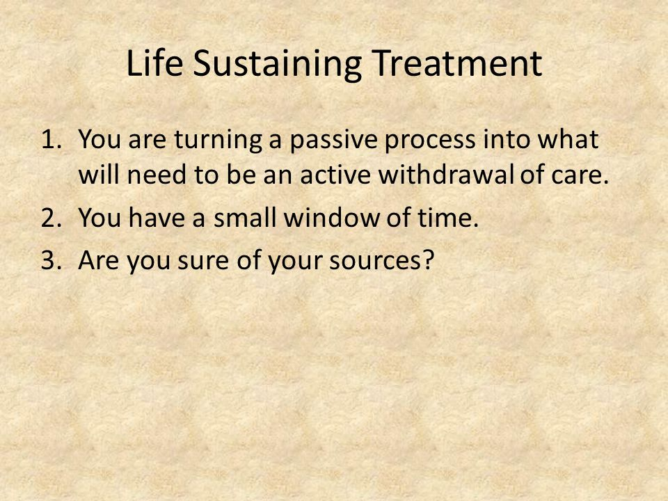 Life Sustaining Treatment 1.You are turning a passive process into what will need to be an active withdrawal of care.