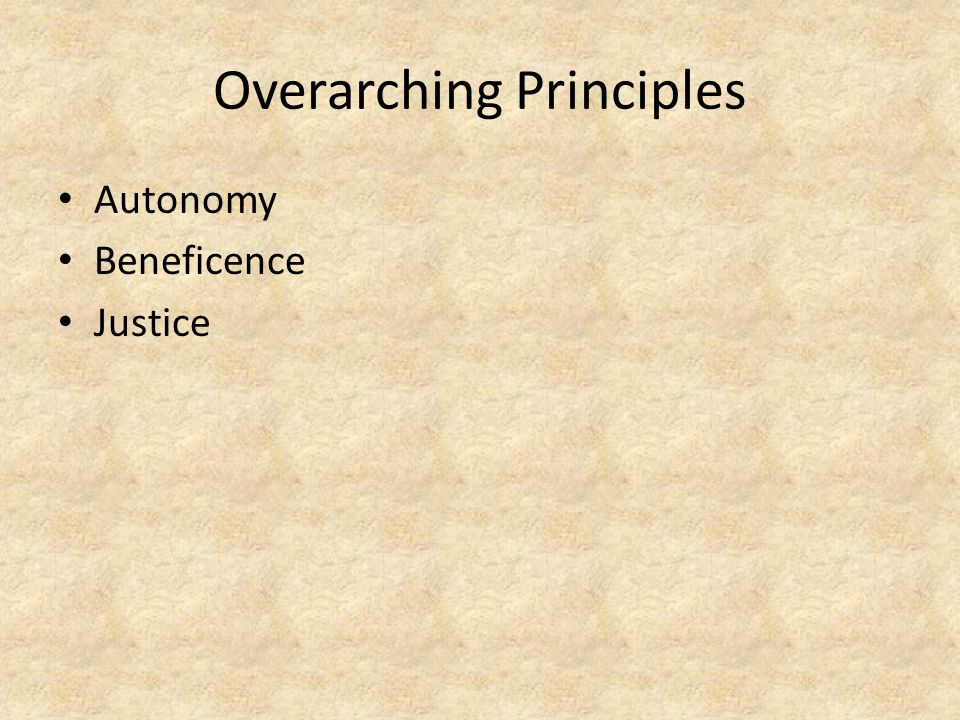 Overarching Principles Autonomy Beneficence Justice