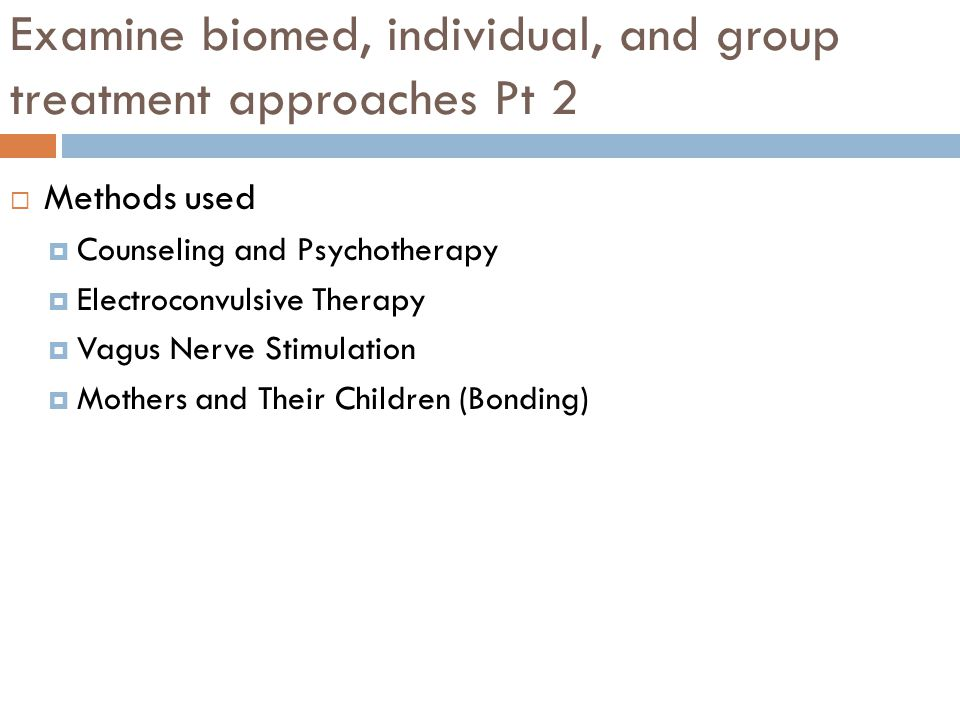 Examine biomed, individual, and group treatment approaches Pt 2  Methods used  Counseling and Psychotherapy  Electroconvulsive Therapy  Vagus Nerve Stimulation  Mothers and Their Children (Bonding)