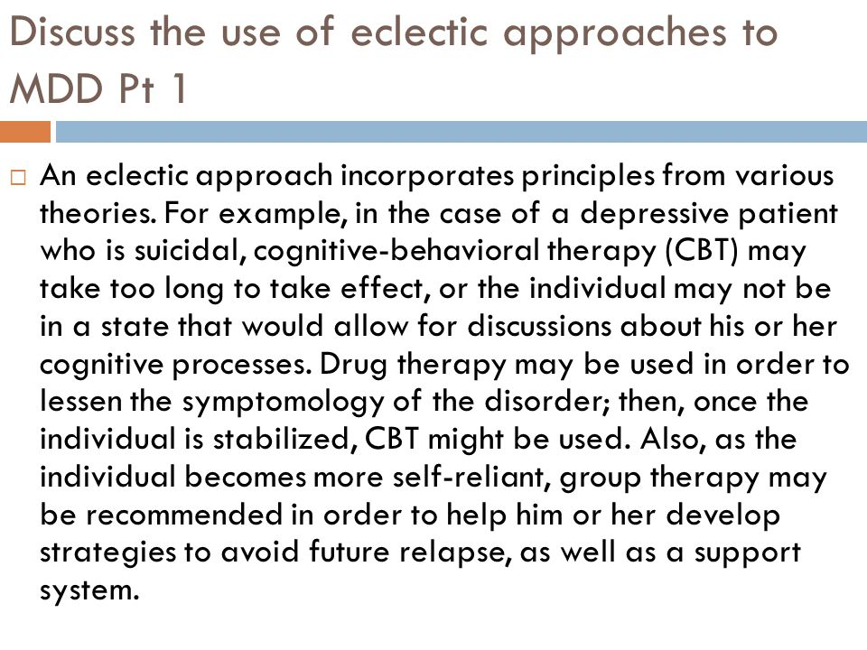 Discuss the use of eclectic approaches to MDD Pt 1  An eclectic approach incorporates principles from various theories.