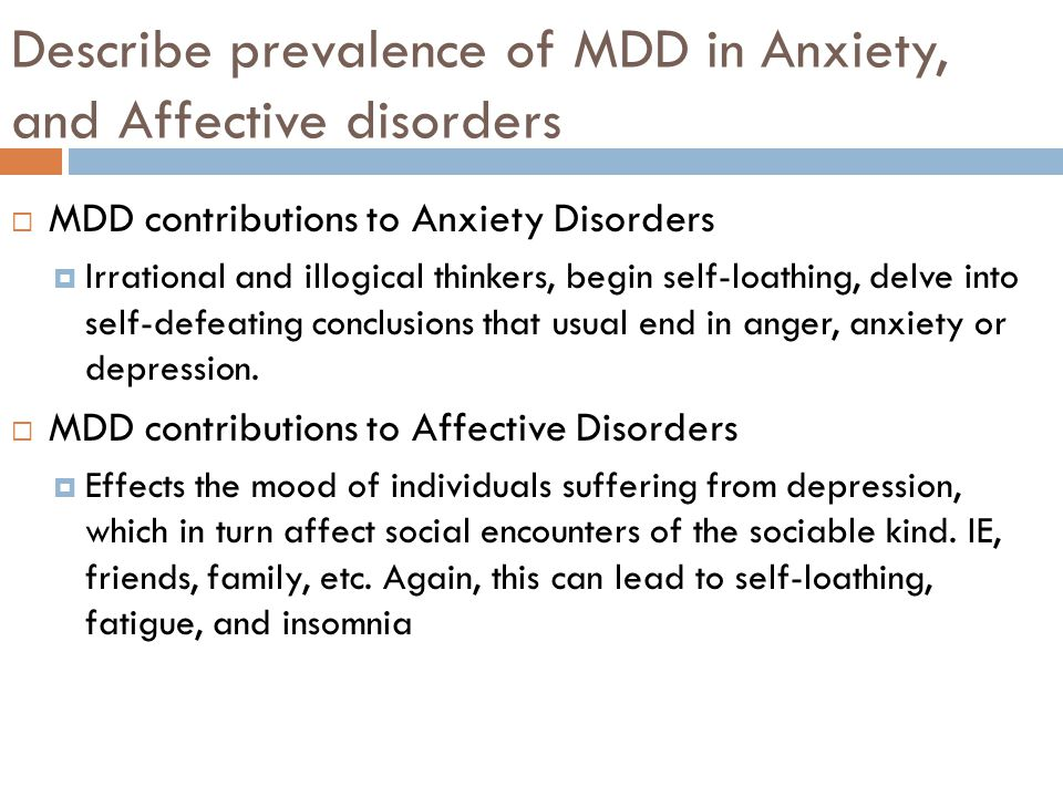 Describe prevalence of MDD in Anxiety, and Affective disorders  MDD contributions to Anxiety Disorders  Irrational and illogical thinkers, begin self-loathing, delve into self-defeating conclusions that usual end in anger, anxiety or depression.