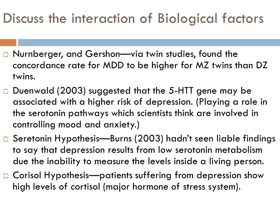 Discuss the interaction of Biological factors  Nurnberger, and Gershon—via twin studies, found the concordance rate for MDD to be higher for MZ twins