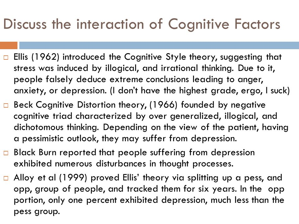 Discuss the interaction of Cognitive Factors  Ellis (1962) introduced the Cognitive Style theory, suggesting that stress was induced by illogical, and irrational thinking.