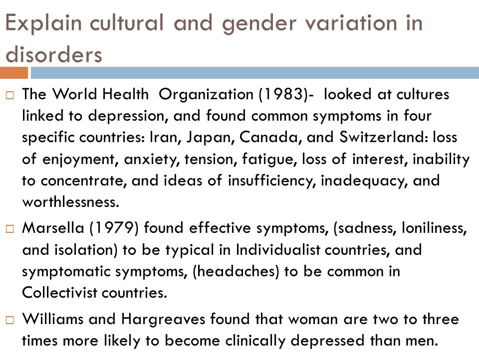 Explain cultural and gender variation in disorders  The World Health Organization (1983)- looked at cultures linked to depression, and found common symptoms in four specific countries: Iran, Japan, Canada, and Switzerland: loss of enjoyment, anxiety, tension, fatigue, loss of interest, inability to concentrate, and ideas of insufficiency, inadequacy, and worthlessness.