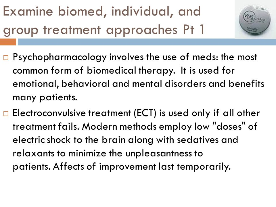 Examine biomed, individual, and group treatment approaches Pt 1  Psychopharmacology involves the use of meds: the most common form of biomedical ther