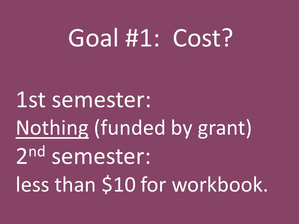 Goal #1: Cost 1st semester: Nothing (funded by grant) 2 nd semester: less than $10 for workbook.