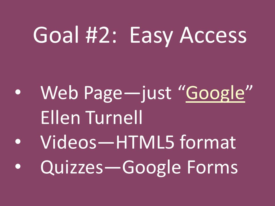 Goal #2: Easy Access Web Page—just Google Ellen TurnellGoogle Videos—HTML5 format Quizzes—Google Forms