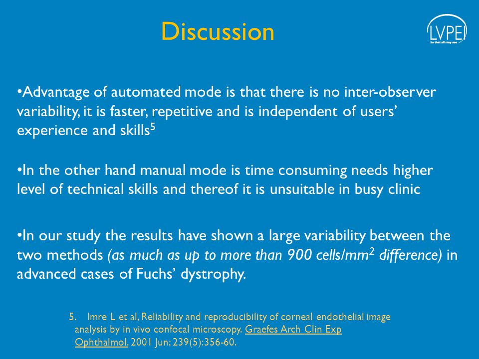 Advantage of automated mode is that there is no inter-observer variability, it is faster, repetitive and is independent of users' experience and skills 5 In the other hand manual mode is time consuming needs higher level of technical skills and thereof it is unsuitable in busy clinic In our study the results have shown a large variability between the two methods (as much as up to more than 900 cells/mm 2 difference) in advanced cases of Fuchs' dystrophy.