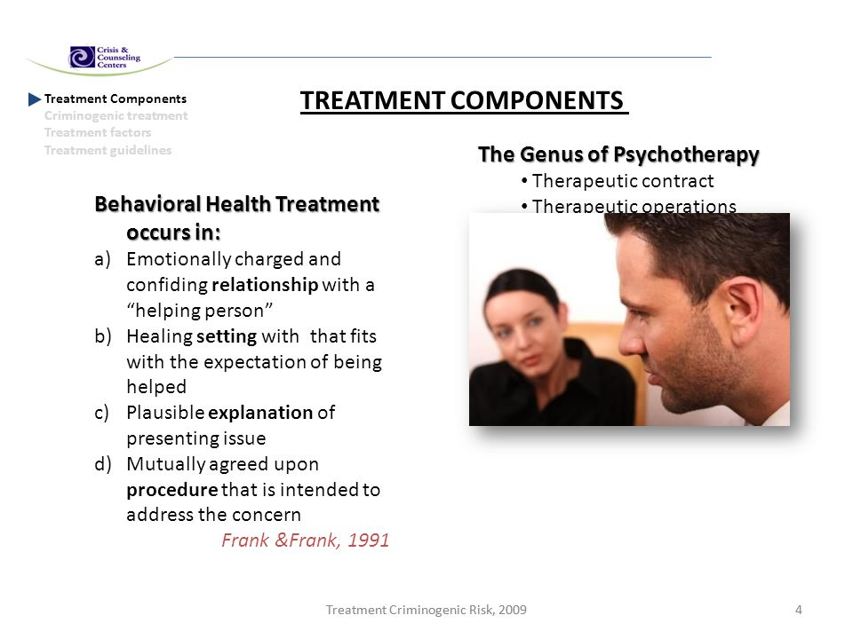 Treatment Criminogenic Risk, 20094 4 Treatment Components Criminogenic treatment Treatment factors Treatment guidelines TREATMENT COMPONENTS Behavioral Health Treatment occurs in: a)Emotionally charged and confiding relationship with a helping person b)Healing setting with that fits with the expectation of being helped c)Plausible explanation of presenting issue d)Mutually agreed upon procedure that is intended to address the concern Frank &Frank, 1991 The Genus of Psychotherapy Therapeutic contract Therapeutic operations Therapeutic bond Self relatedness In session impacts Sequential flow Orlinsky, et al 1994