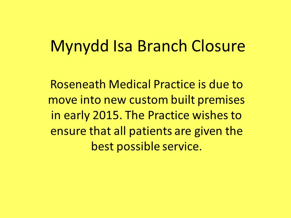 Mynydd Isa Branch Closure The computers at the branch surgery are less reliable, problems often occurring due to roaming profiles and setup issues.
