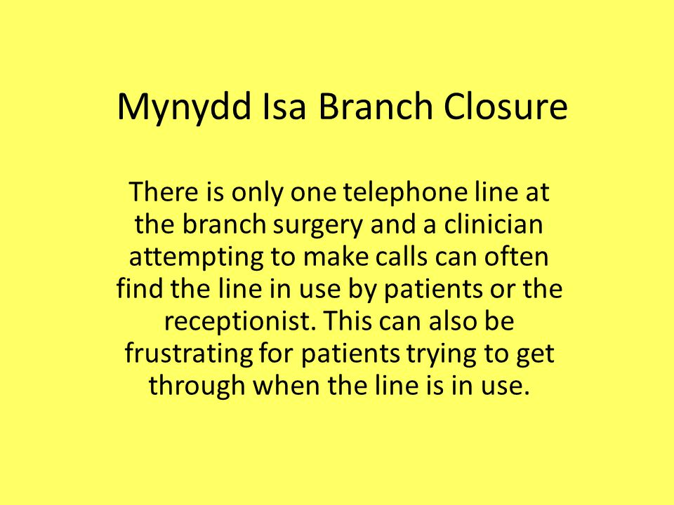Mynydd Isa Branch Closure There is only one telephone line at the branch surgery and a clinician attempting to make calls can often find the line in use by patients or the receptionist.