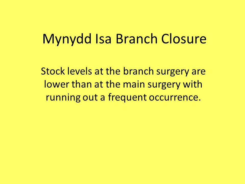 Mynydd Isa Branch Closure Stock levels at the branch surgery are lower than at the main surgery with running out a frequent occurrence.