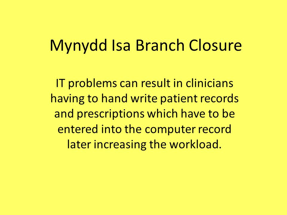 Mynydd Isa Branch Closure IT problems can result in clinicians having to hand write patient records and prescriptions which have to be entered into the computer record later increasing the workload.