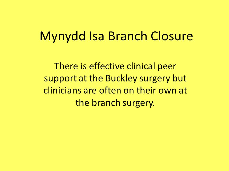 Mynydd Isa Branch Closure There is effective clinical peer support at the Buckley surgery but clinicians are often on their own at the branch surgery.