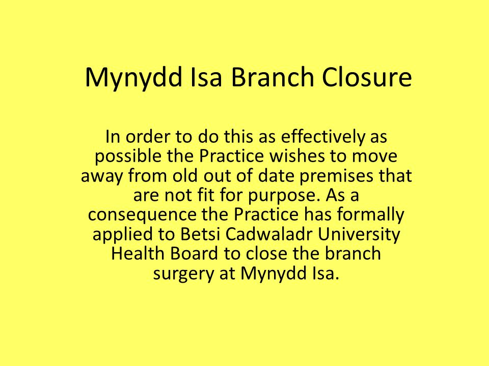 Mynydd Isa Branch Closure The full range of patient services is not available at the branch surgery which is to the disadvantage of the patients attending there.