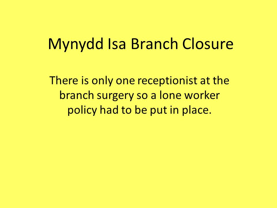 Mynydd Isa Branch Closure There is only one receptionist at the branch surgery so a lone worker policy had to be put in place.