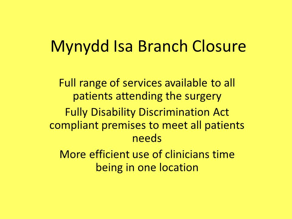 Mynydd Isa Branch Closure Full range of services available to all patients attending the surgery Fully Disability Discrimination Act compliant premises to meet all patients needs More efficient use of clinicians time being in one location
