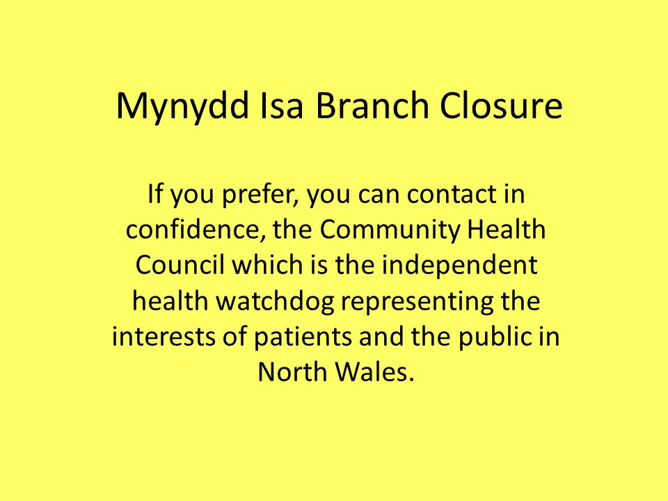 Mynydd Isa Branch Closure If you prefer, you can contact in confidence, the Community Health Council which is the independent health watchdog representing the interests of patients and the public in North Wales.