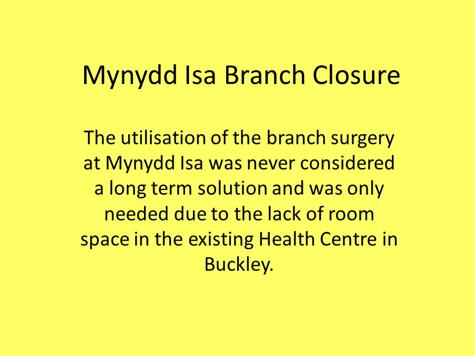 Mynydd Isa Branch Closure The utilisation of the branch surgery at Mynydd Isa was never considered a long term solution and was only needed due to the lack of room space in the existing Health Centre in Buckley.