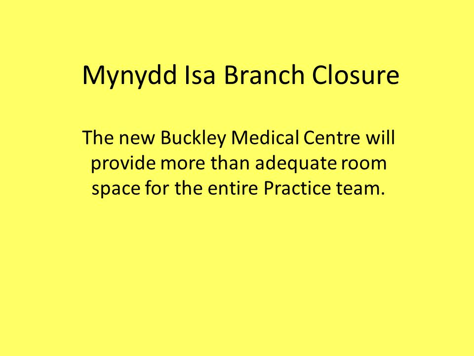 Mynydd Isa Branch Closure The new Buckley Medical Centre will provide more than adequate room space for the entire Practice team.
