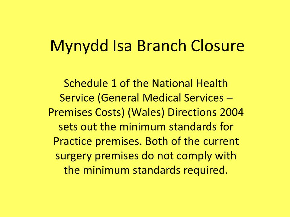 Mynydd Isa Branch Closure Schedule 1 of the National Health Service (General Medical Services – Premises Costs) (Wales) Directions 2004 sets out the minimum standards for Practice premises.