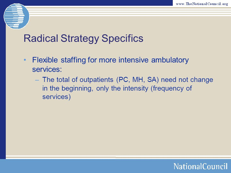 Radical Strategy Specifics Infrastructure – Revenue Cycle –Charge capture – Coding – Billing Bundled and unbundled –Multiple days, multiple services on the same day »Same clinician/different clinician »Integrate (PC and BH/SA) –Multiple payers, same patient, same day, multiple services