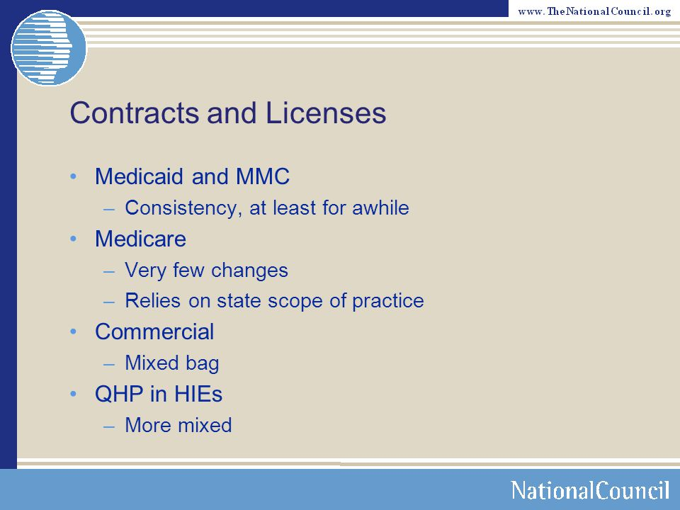 Contracts and Licenses Medicaid and MMC –Consistency, at least for awhile Medicare –Very few changes –Relies on state scope of practice Commercial –Mixed bag QHP in HIEs –More mixed