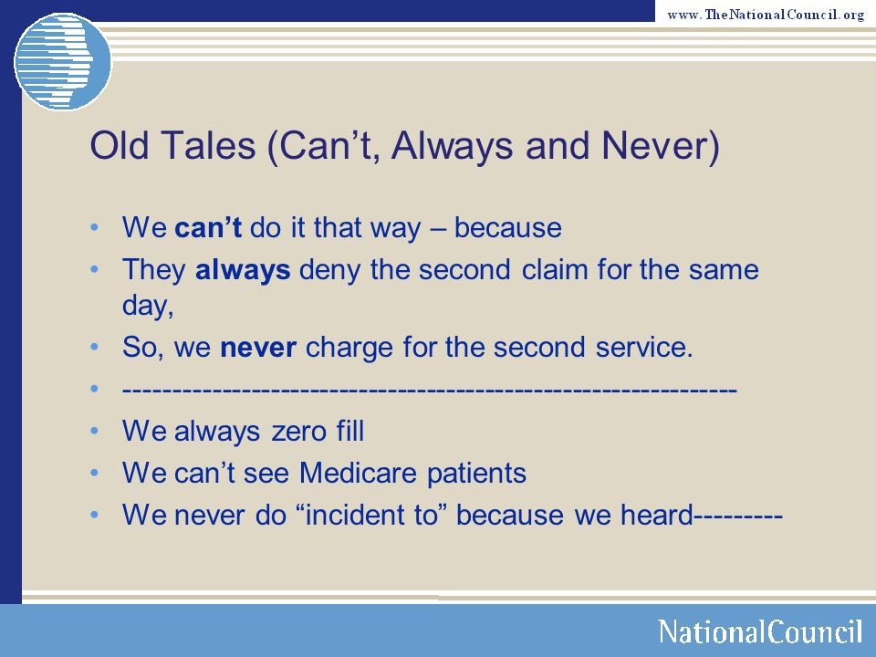 Old Tales (Can't, Always and Never) We can't do it that way – because They always deny the second claim for the same day, So, we never charge for the second service.
