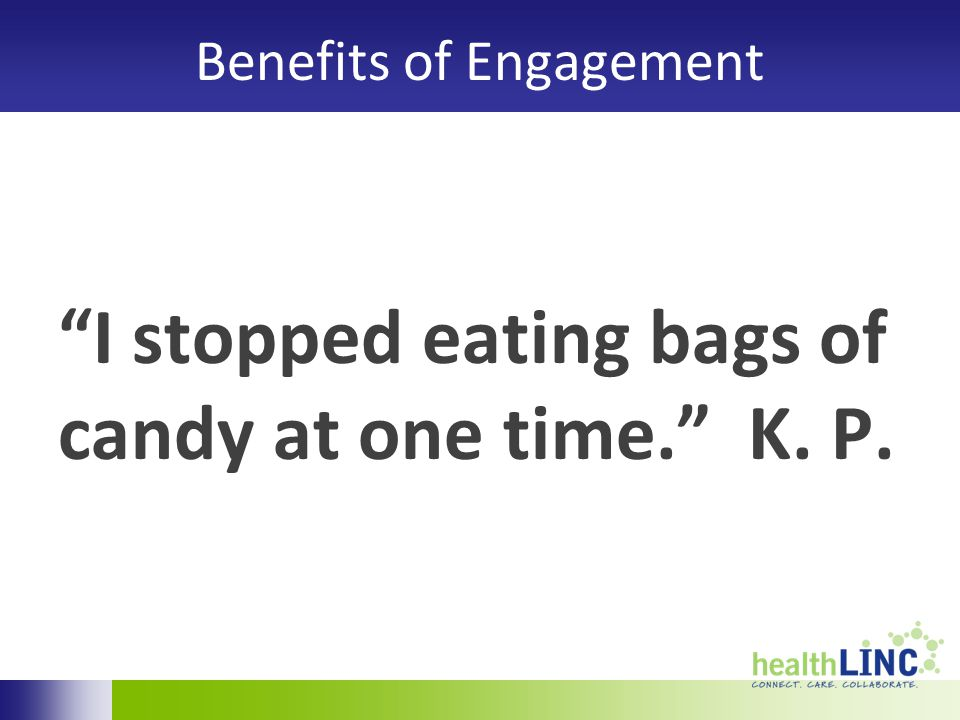 Benefits of Engagement I stopped eating bags of candy at one time. K. P.